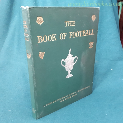 Image for The Book of Football A Complete History and Record of the Association and Rugby Games with Numerous Illustrations and Photographs .. .